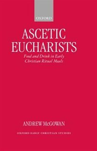Book Ascetic Eucharists: Food and Drink in Early Christian Ritual Meals by Andrew McGowan
