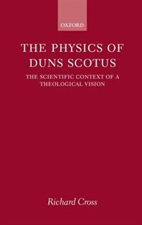 Book The Physics of Duns Scotus: The Scientific Context of a Theological Vision by Richard Cross