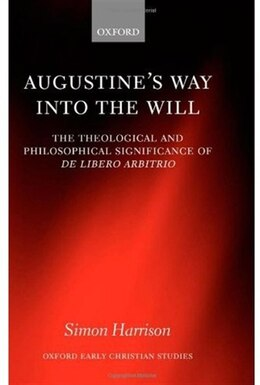 Book Augustines Way into the Will: The Theological and Philosophical Significance of De libero arbitrio by Simon Harrison
