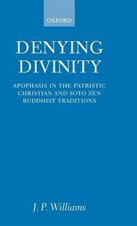 Book Denying Divinity: Apophasis in the Patristic Christian and Soto Zen Buddhist Traditions by J. P. Williams