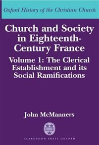 Church and Society in Eighteenth-Century France: Volume 1: The Clerical Establishment and its…