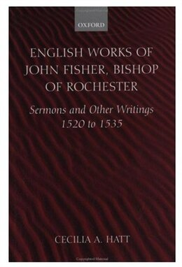 Book English Works of John Fisher, Bishop of Rochester: Sermons and Other Writings 1520 to 1535 by John Fisher