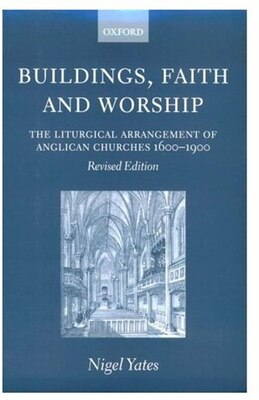 Book Buildings, Faith and Worship: The Liturgical Arrangement of Anglican Churches 1600-1900 by Nigel Yates