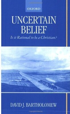 Book Uncertain Belief: Is it Rational to be a Christian? by David J. Bartholomew