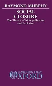 Book Social Closure: The Theory of Monopolization and Exclusion by Raymond Murphy