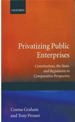 Book Privatizing Public Enterprises: Constitutions, the State, and Regulation in Comparative Perspective by Cosmo Graham