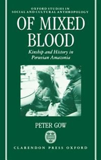 Book Of Mixed Blood: Kinship and History in Peruvian Amazonia by Peter Gow