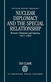 Book Nuclear Diplomacy and the Special Relationship: Britains Deterrent and America, 1957-1962 by Ian Clark