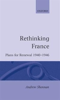 Book Rethinking France: Plans for Renewal 1940-1946 by Andrew Shennan