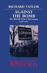 Book Against the Bomb: The British Peace Movement 1958-1965 by Richard Taylor