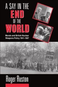 Book A Say in the End of the World: Morals and British Nuclear Weapons Policy 1941-1987 by Roger Ruston