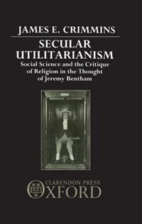 Book Secular Utilitarianism: Social Science and the Critique of Religion in the Thought of Jeremy Bentham by James E. Crimmins