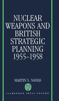 Book Nuclear Weapons and British Strategic Planning, 1955-1958 by Martin S. Navias