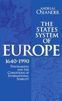 Book The States System of Europe, 1640-1990: Peacemaking and the Conditions of International Stability by Andreas Osiander