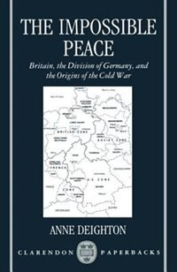 Book The Impossible Peace: Britain, the Division of Germany, and the Origins of the Cold War by Anne Deighton