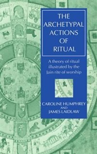 Book The Archetypal Actions of Ritual: A Theory of Ritual Illustrated by the Jain Rite of Worship by Caroline Humphrey