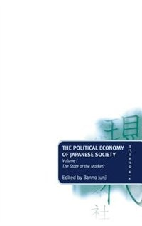 Book The Political Economy of Japanese Society: Volume 1: The State or the Market? by Junji Banno