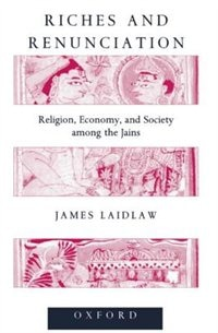 Book Riches and Renunciation: Religion, Economy, and Society among the Jains by James Laidlaw