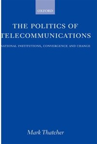 The Politics of Telecommunications: National Institutions, Convergences, and Change in Britain and…