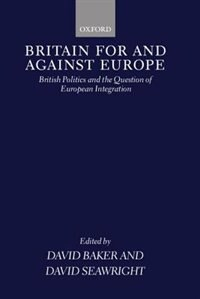 Book Britain For and Against Europe: British Politics and the Question of European Integration by David Baker