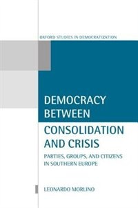 Democracy Between Consolidation and Crisis: Parties, Groups, and Citizens in Southern Europe