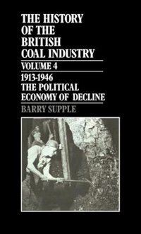 The History of the British Coal Industry: Volume 4: 1914-1946: The Political Economy of Decline