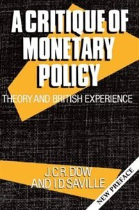 Book A Critique of Monetary Policy: Theory and British Experience by J. C. R. Dow