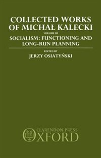Collected Works of Michal Kalecki: Volume III. Socialism: Functioning and Long-Run Planning