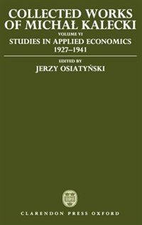 Collected Works of Michal Kalecki: Volume VI: Studies in Applied Economics 1927-1941