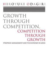 Book Growth through Competition, Competition through Growth: Strategic Management and the Economy in… by Hiroyuki Odagiri