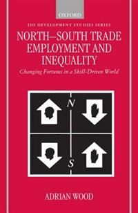 Book North-South Trade, Employment and Inequality: Changing Fortunes in a Skill-Driven World by Adrian Wood