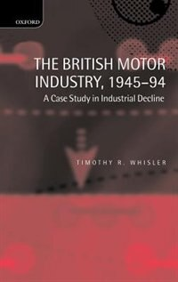 Book The British Motor Industry, 1945-94: A Case Study in Industrial Decline by Timothy Whisler