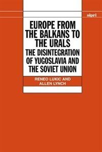 Book Europe from the Balkans to the Urals: The Disintegration of Yugoslavia and the Soviet Union by Reneo Lukic