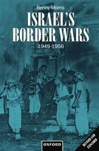 Book Israels Border Wars, 1949-1956: Arab Infiltration, Israeli Retaliation, and the Countdown to the… by Benny Morris