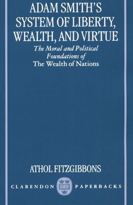 Book Adam Smiths System of Liberty, Wealth, and Virtue: The Moral and Political Foundations of The… by Athol Fitzgibbons
