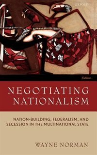 Book Negotiating Nationalism: Nation-Building, Federalism, and Secession in the Multinational State by Wayne Norman