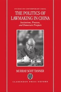 Book The Politics of Lawmaking in Post-Mao China: Institutions, Processes, and Democratic Prospects by Murray Scot Tanner