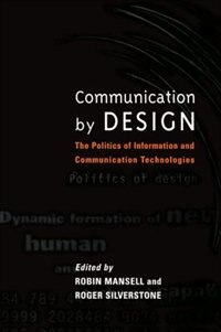 Book Communication by Design: The Politics of Information and Communication Technologies by Robin Mansell