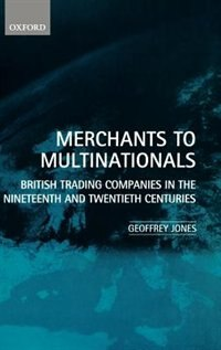Merchants to Multinationals: British Trading Companies in the 19th and 20th Centuries