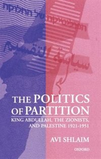 Book The Politics of Partition: King Abdullah, the Zionists, and Palestine 1921-1951 by Avi Shlaim