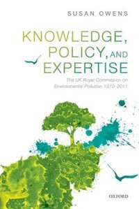 Knowledge, Policy, and Expertise: The UK Royal Commission on Environmental Pollution 1970-2011 by Susan Owens