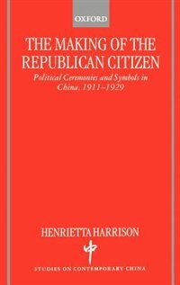Book The Making of the Republican Citizen: Political Ceremonies and Symbols in China 1911-1929 by Henrietta Harrison