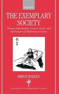 Book The Exemplary Society: Human Improvement, Social Control, and the Dangers of Modernity in China by Borge Bakken