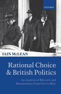 Book Rational Choice and British Politics: An Analysis of Rhetoric and Manipulation from Peel to Blair by Iain McLean