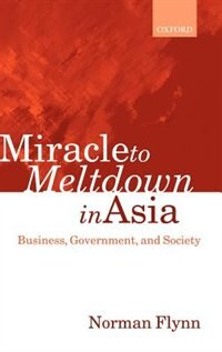 Book Miracle to Meltdown in Asia: Business, Government and Society by Norman Flynn