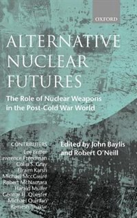 Book Alternative Nuclear Futures: The Role of Nuclear Weapons in the Post-Cold War World by John Baylis