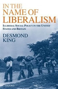 Book In The Name of Liberalism: Illiberal Social Policy in the USA and Britain by Desmond King