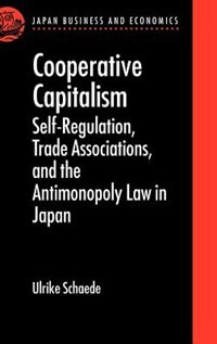 Book Cooperative Capitalism: Self-Regulation, Trade Associations, and the Antimonopoly Law in Japan by Ulrike Schaede