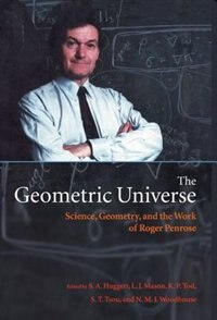 Book The Geometric Universe: Science, Geometry, and the Work of Roger Penrose by S. A. Huggett