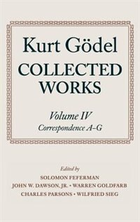 Kurt Godel: Collected Works: Volume IV: Selected Correspondence, A-G